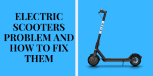 ELECTRIC SCOOTERS PROBLEM AND HOW TO FIX THEM